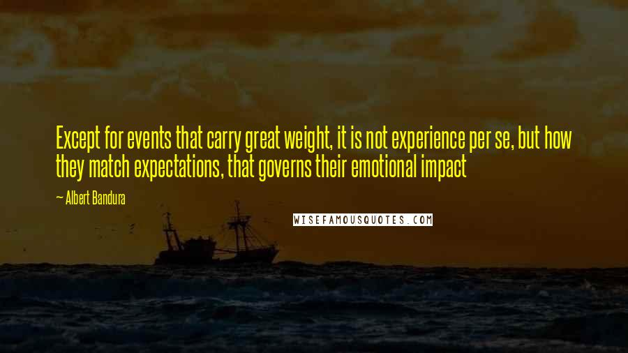 Albert Bandura quotes: Except for events that carry great weight, it is not experience per se, but how they match expectations, that governs their emotional impact
