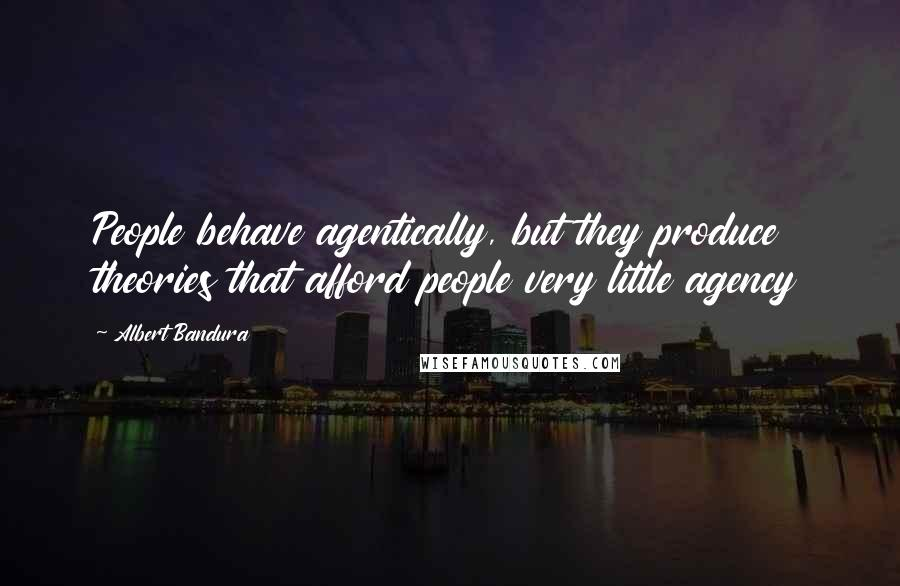 Albert Bandura quotes: People behave agentically, but they produce theories that afford people very little agency