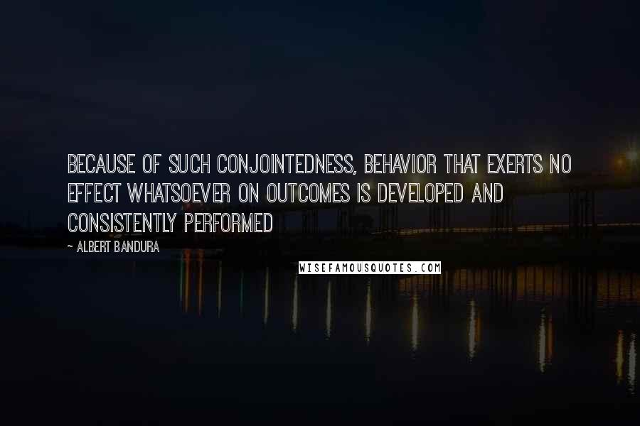 Albert Bandura quotes: Because of such conjointedness, behavior that exerts no effect whatsoever on outcomes is developed and consistently performed