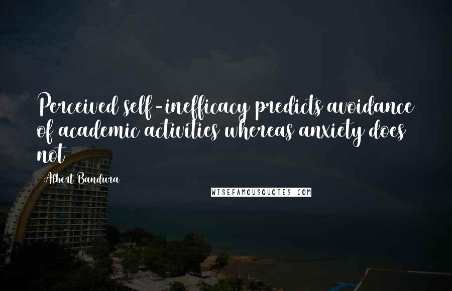 Albert Bandura quotes: Perceived self-inefficacy predicts avoidance of academic activities whereas anxiety does not