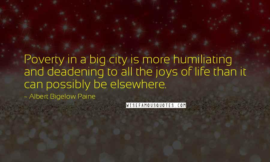 Albert Bigelow Paine quotes: Poverty in a big city is more humiliating and deadening to all the joys of life than it can possibly be elsewhere.