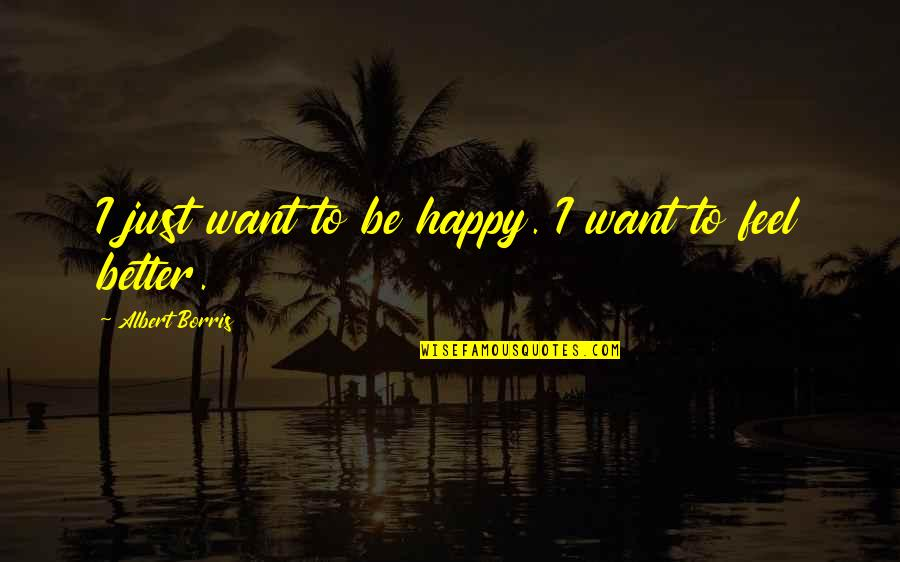 Albert Borris Quotes By Albert Borris: I just want to be happy. I want