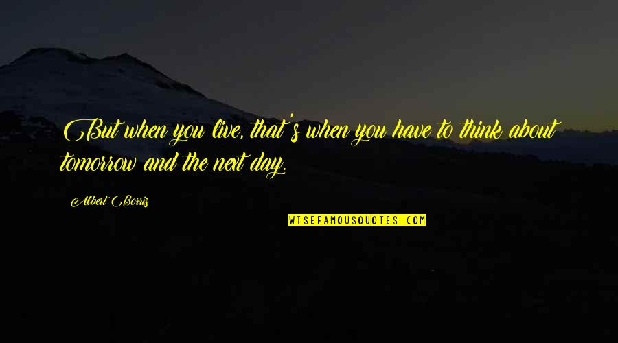 Albert Borris Quotes By Albert Borris: But when you live, that's when you have