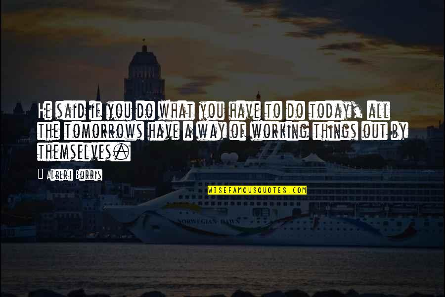 Albert Borris Quotes By Albert Borris: He said if you do what you have