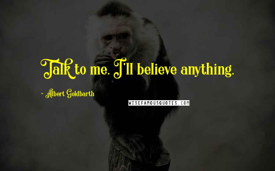 Albert Goldbarth quotes: Talk to me. I'll believe anything.