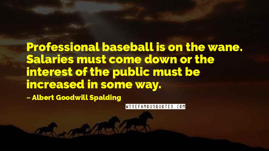 Albert Goodwill Spalding quotes: Professional baseball is on the wane. Salaries must come down or the interest of the public must be increased in some way.