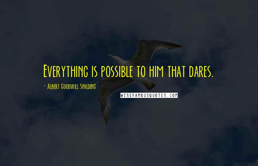Albert Goodwill Spalding quotes: Everything is possible to him that dares.