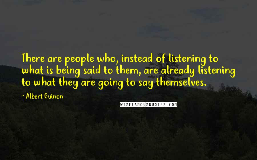 Albert Guinon quotes: There are people who, instead of listening to what is being said to them, are already listening to what they are going to say themselves.