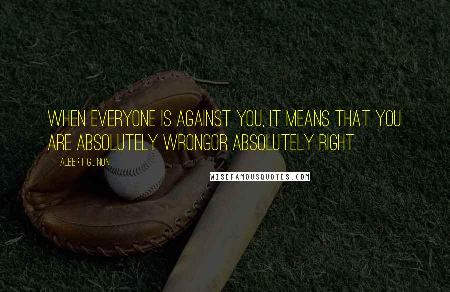 Albert Guinon quotes: When everyone is against you, it means that you are absolutely wrongor absolutely right.