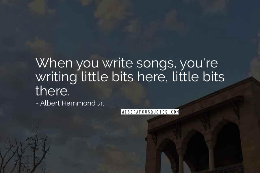 Albert Hammond Jr. quotes: When you write songs, you're writing little bits here, little bits there.