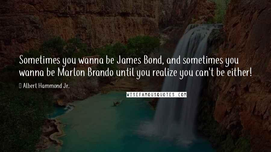 Albert Hammond Jr. quotes: Sometimes you wanna be James Bond, and sometimes you wanna be Marlon Brando until you realize you can't be either!
