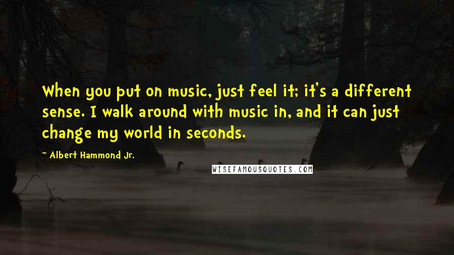 Albert Hammond Jr. quotes: When you put on music, just feel it; it's a different sense. I walk around with music in, and it can just change my world in seconds.