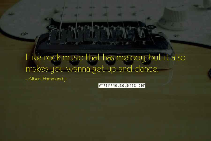 Albert Hammond Jr. quotes: I like rock music that has melody, but it also makes you wanna get up and dance.
