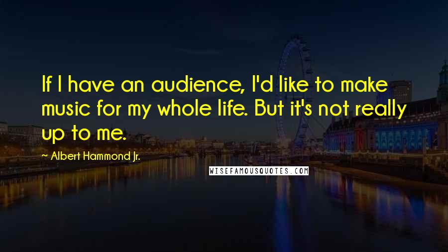 Albert Hammond Jr. quotes: If I have an audience, I'd like to make music for my whole life. But it's not really up to me.