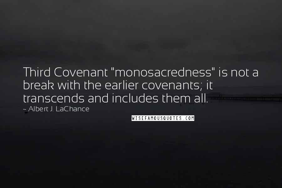 "Albert J. LaChance quotes: Third Covenant ""monosacredness"" is not a break with the earlier covenants; it transcends and includes them all."