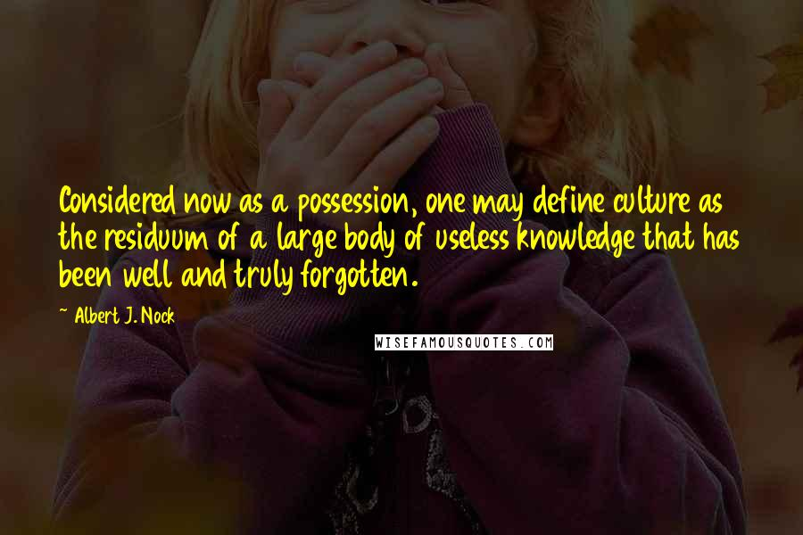 Albert J. Nock quotes: Considered now as a possession, one may define culture as the residuum of a large body of useless knowledge that has been well and truly forgotten.