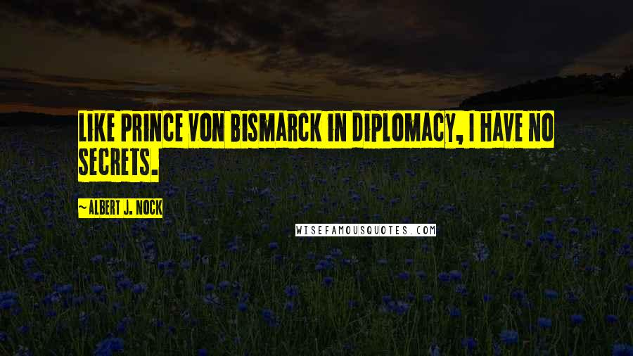 Albert J. Nock quotes: Like Prince von Bismarck in diplomacy, I have no secrets.