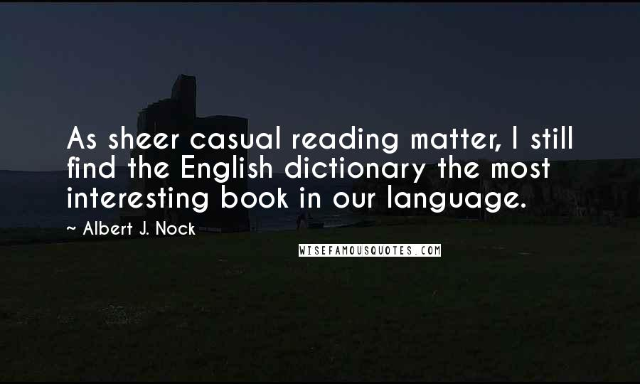 Albert J. Nock quotes: As sheer casual reading matter, I still find the English dictionary the most interesting book in our language.