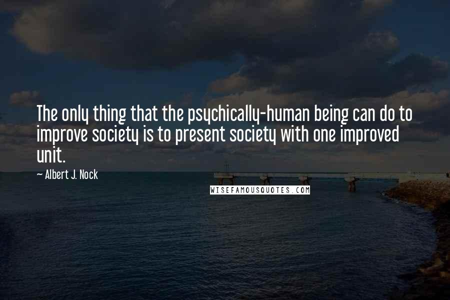 Albert J. Nock quotes: The only thing that the psychically-human being can do to improve society is to present society with one improved unit.
