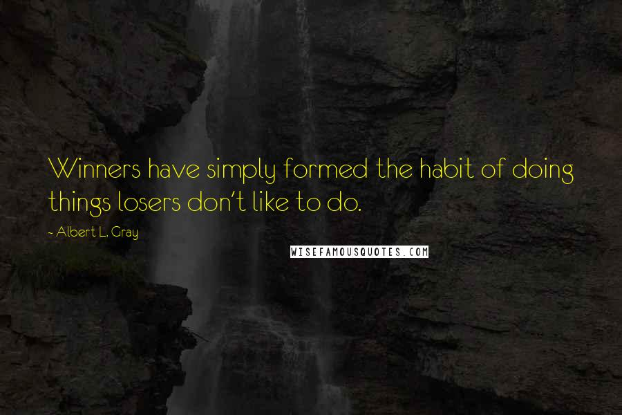 Albert L. Gray quotes: Winners have simply formed the habit of doing things losers don't like to do.