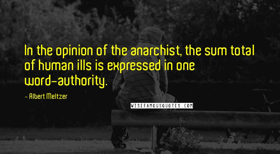 Albert Meltzer quotes: In the opinion of the anarchist, the sum total of human ills is expressed in one word-authority.