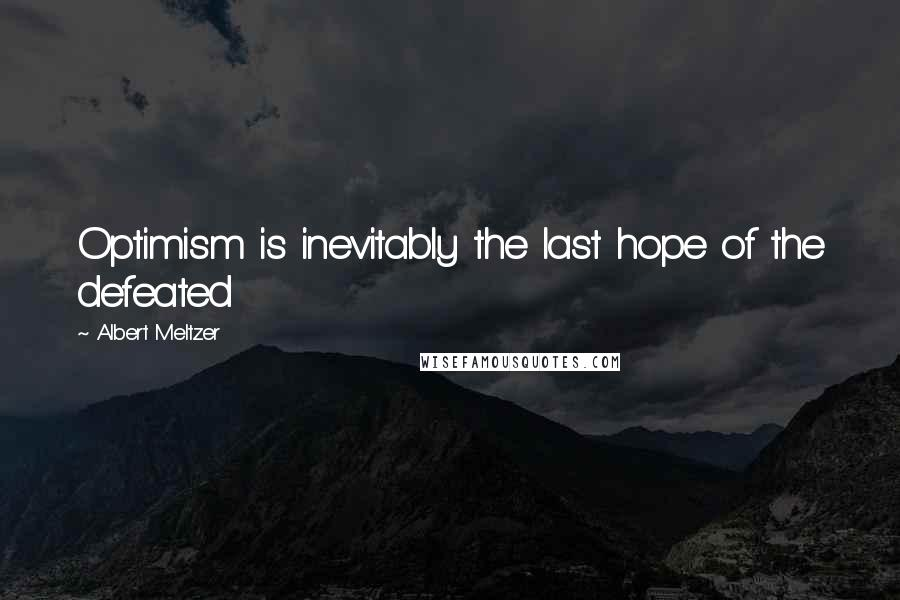 Albert Meltzer quotes: Optimism is inevitably the last hope of the defeated