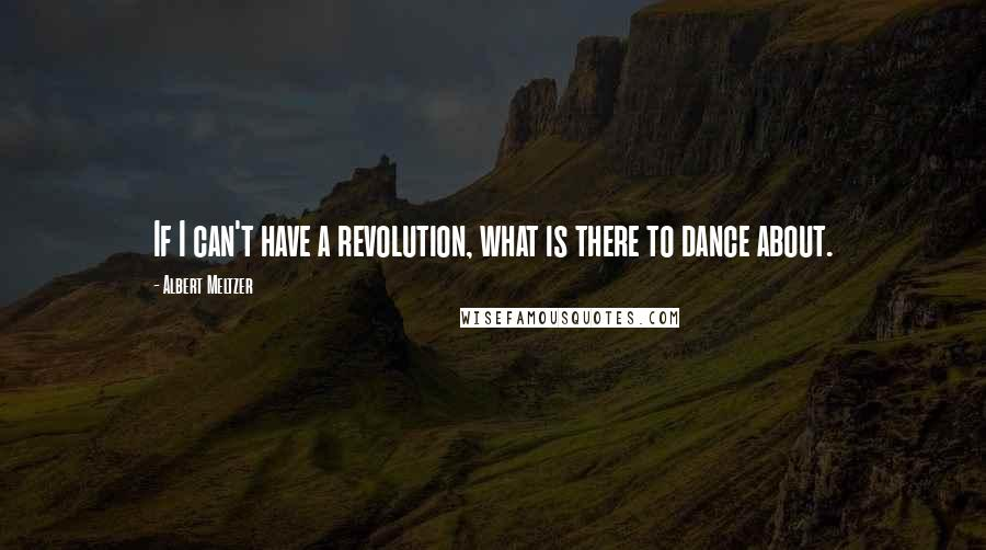 Albert Meltzer quotes: If I can't have a revolution, what is there to dance about.