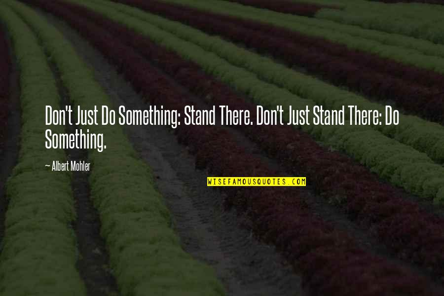 Albert Mohler Quotes By Albert Mohler: Don't Just Do Something: Stand There. Don't Just