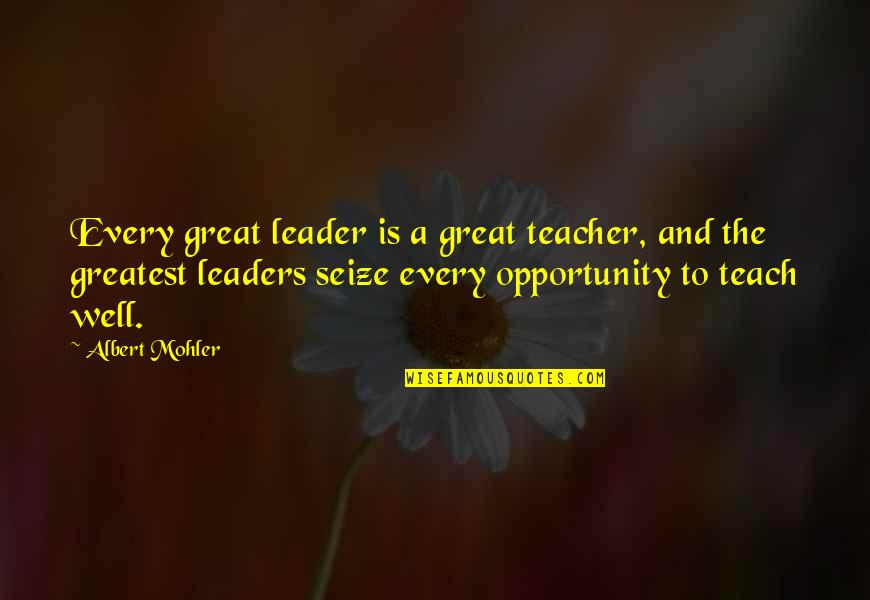 Albert Mohler Quotes By Albert Mohler: Every great leader is a great teacher, and