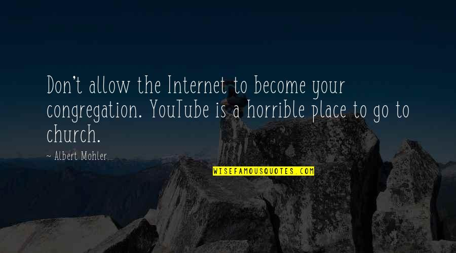 Albert Mohler Quotes By Albert Mohler: Don't allow the Internet to become your congregation.