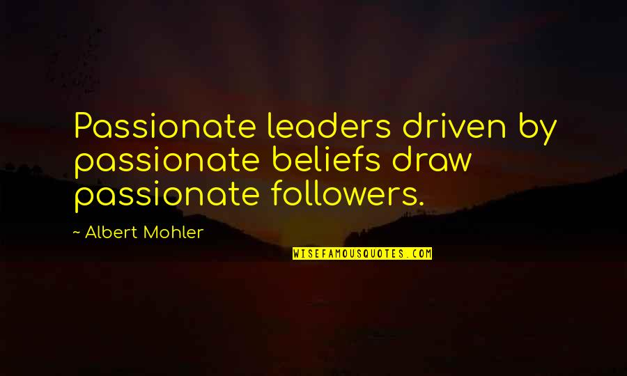 Albert Mohler Quotes By Albert Mohler: Passionate leaders driven by passionate beliefs draw passionate