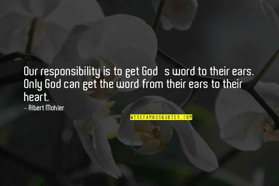 Albert Mohler Quotes By Albert Mohler: Our responsibility is to get God's word to