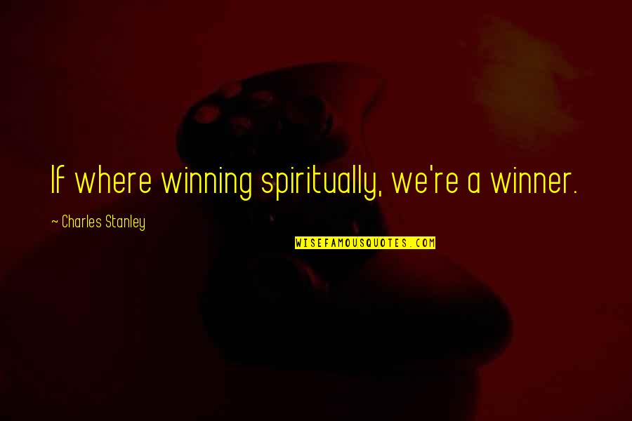 Albert Mohler Quotes By Charles Stanley: If where winning spiritually, we're a winner.