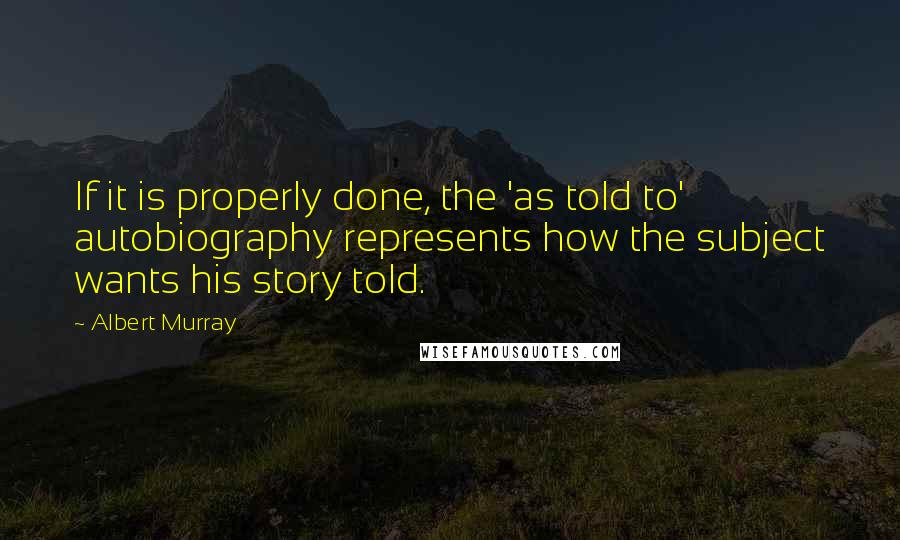 Albert Murray quotes: If it is properly done, the 'as told to' autobiography represents how the subject wants his story told.