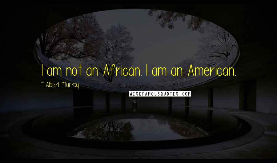 Albert Murray quotes: I am not an African. I am an American.