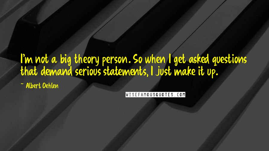 Albert Oehlen quotes: I'm not a big theory person. So when I get asked questions that demand serious statements, I just make it up.