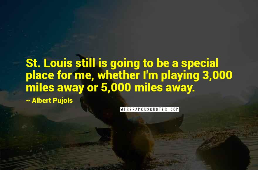 Albert Pujols quotes: St. Louis still is going to be a special place for me, whether I'm playing 3,000 miles away or 5,000 miles away.