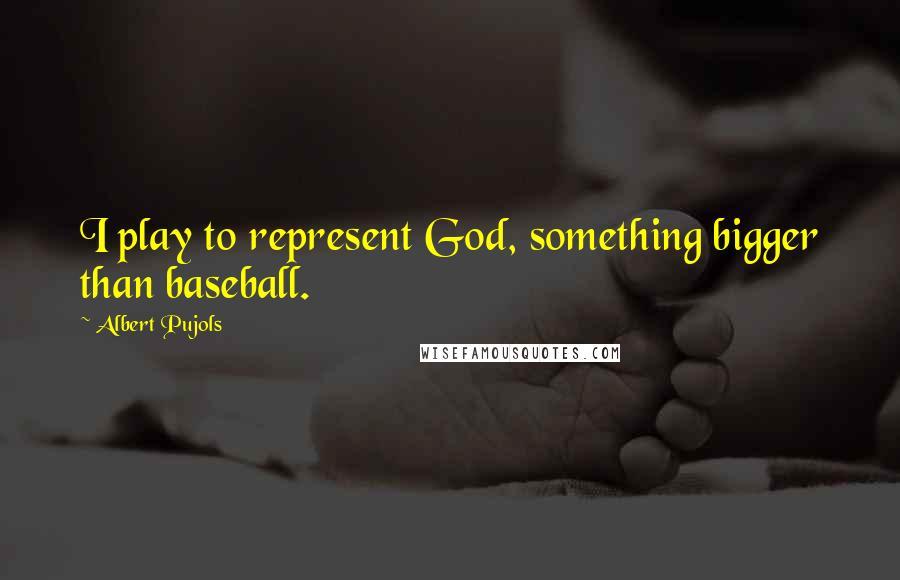 Albert Pujols quotes: I play to represent God, something bigger than baseball.