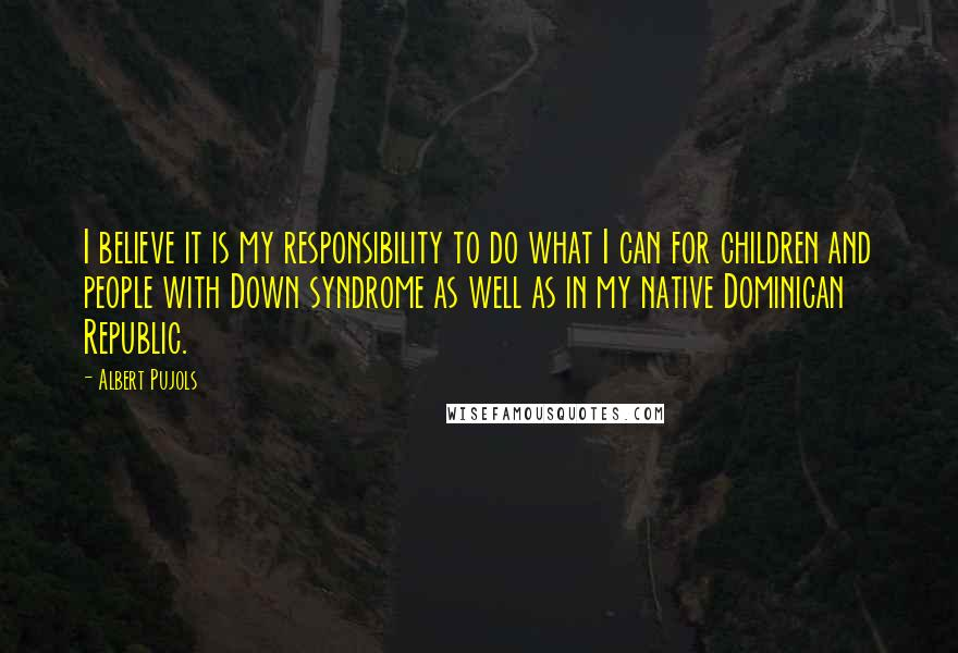 Albert Pujols quotes: I believe it is my responsibility to do what I can for children and people with Down syndrome as well as in my native Dominican Republic.