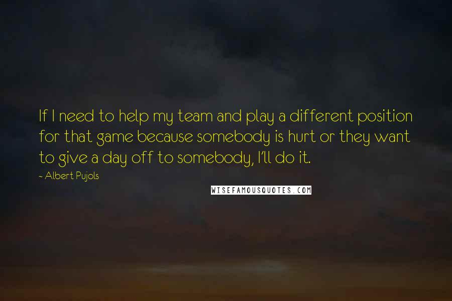 Albert Pujols quotes: If I need to help my team and play a different position for that game because somebody is hurt or they want to give a day off to somebody, I'll