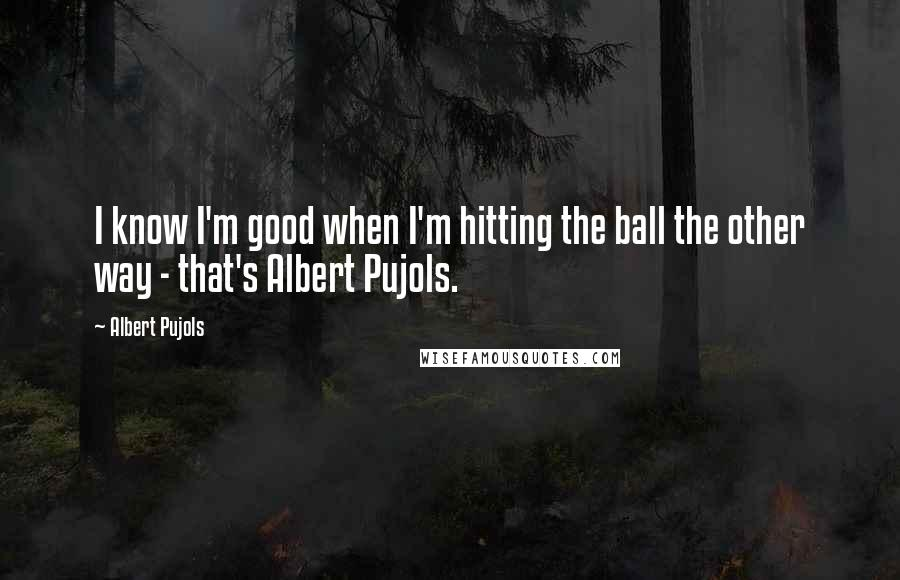 Albert Pujols quotes: I know I'm good when I'm hitting the ball the other way - that's Albert Pujols.