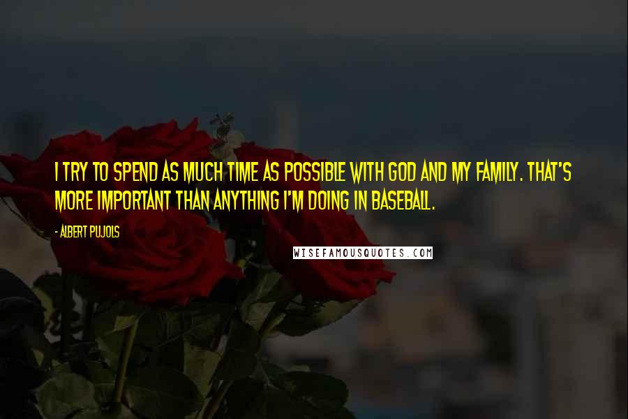Albert Pujols quotes: I try to spend as much time as possible with God and my family. That's more important than anything I'm doing in baseball.