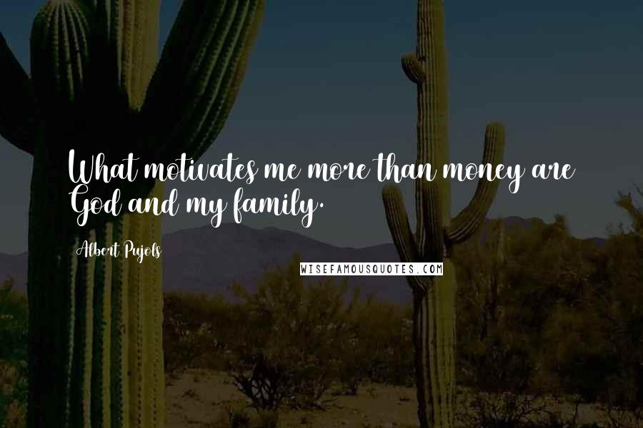 Albert Pujols quotes: What motivates me more than money are God and my family.