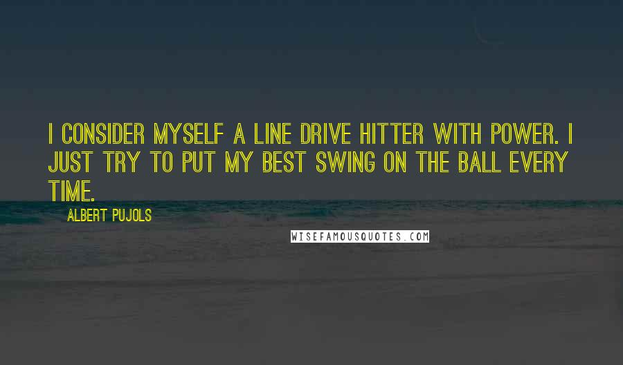 Albert Pujols quotes: I consider myself a line drive hitter with power. I just try to put my best swing on the ball every time.
