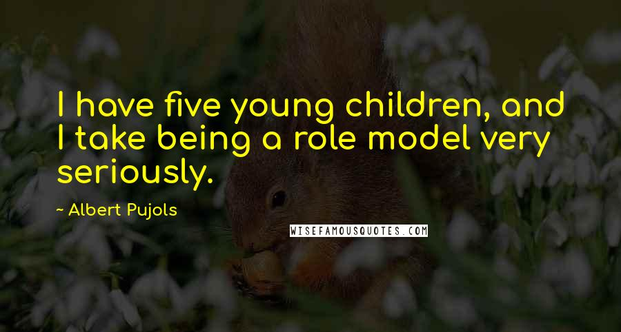 Albert Pujols quotes: I have five young children, and I take being a role model very seriously.