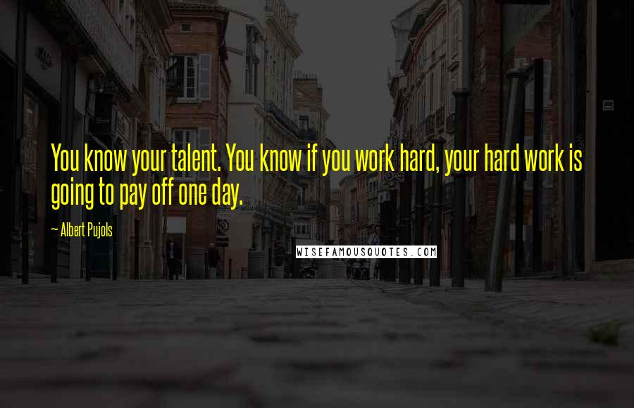 Albert Pujols quotes: You know your talent. You know if you work hard, your hard work is going to pay off one day.