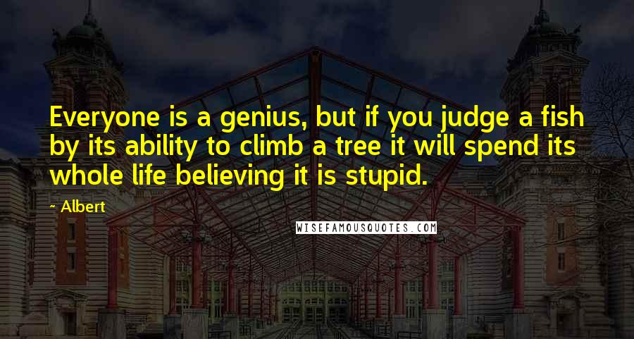 Albert quotes: Everyone is a genius, but if you judge a fish by its ability to climb a tree it will spend its whole life believing it is stupid.