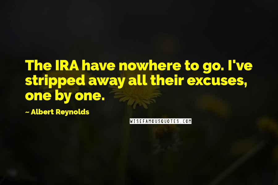 Albert Reynolds quotes: The IRA have nowhere to go. I've stripped away all their excuses, one by one.