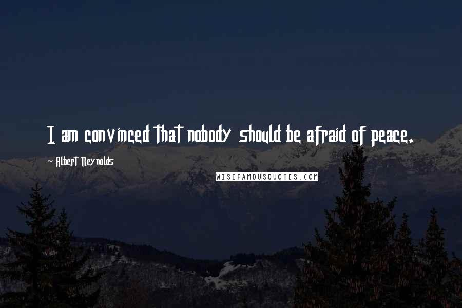 Albert Reynolds quotes: I am convinced that nobody should be afraid of peace.