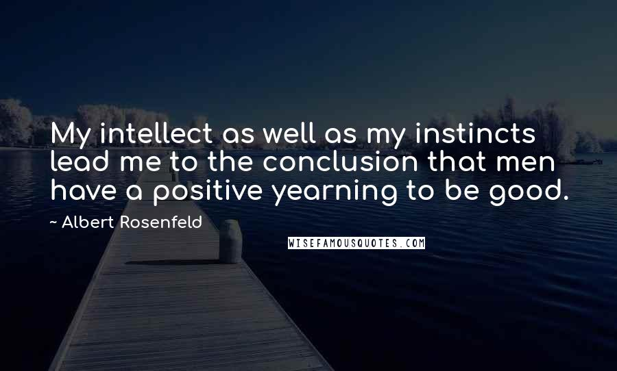 Albert Rosenfeld quotes: My intellect as well as my instincts lead me to the conclusion that men have a positive yearning to be good.